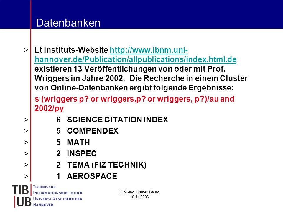 Dipl.-Ing. Rainer Baum 10.11.2003 Datenbanken >Lt Instituts-Website http://www.ibnm.uni- hannover.de/Publication/allpublications/index.html.de existie