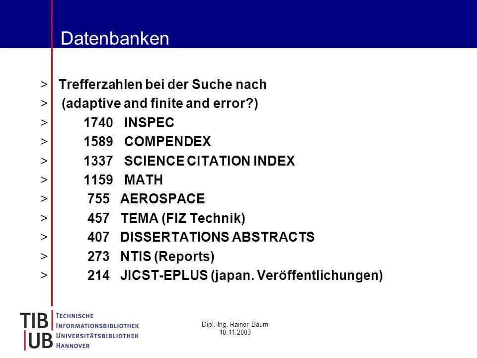 Dipl.-Ing. Rainer Baum 10.11.2003 Datenbanken >Trefferzahlen bei der Suche nach > (adaptive and finite and error?) > 1740 INSPEC > 1589 COMPENDEX > 13