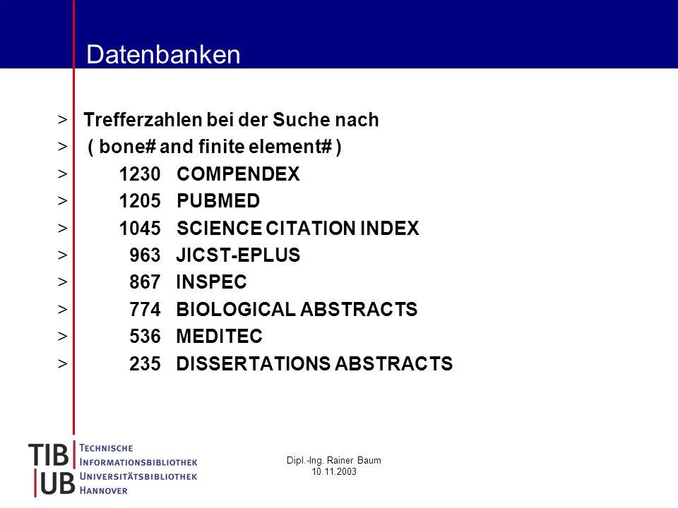 Dipl.-Ing. Rainer Baum 10.11.2003 Datenbanken >Trefferzahlen bei der Suche nach > ( bone# and finite element# ) > 1230 COMPENDEX > 1205 PUBMED > 1045
