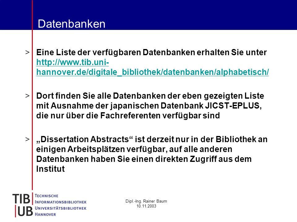 Dipl.-Ing. Rainer Baum 10.11.2003 Datenbanken >Eine Liste der verfügbaren Datenbanken erhalten Sie unter http://www.tib.uni- hannover.de/digitale_bibl
