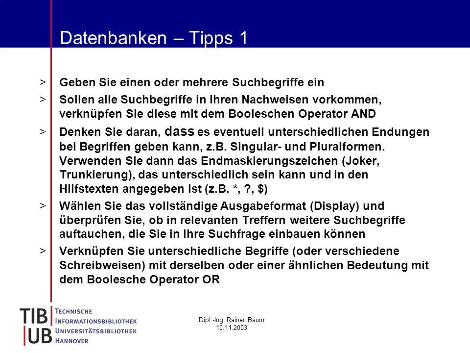 Dipl.-Ing. Rainer Baum 10.11.2003 Datenbanken – Tipps 1 >Geben Sie einen oder mehrere Suchbegriffe ein >Sollen alle Suchbegriffe in Ihren Nachweisen v