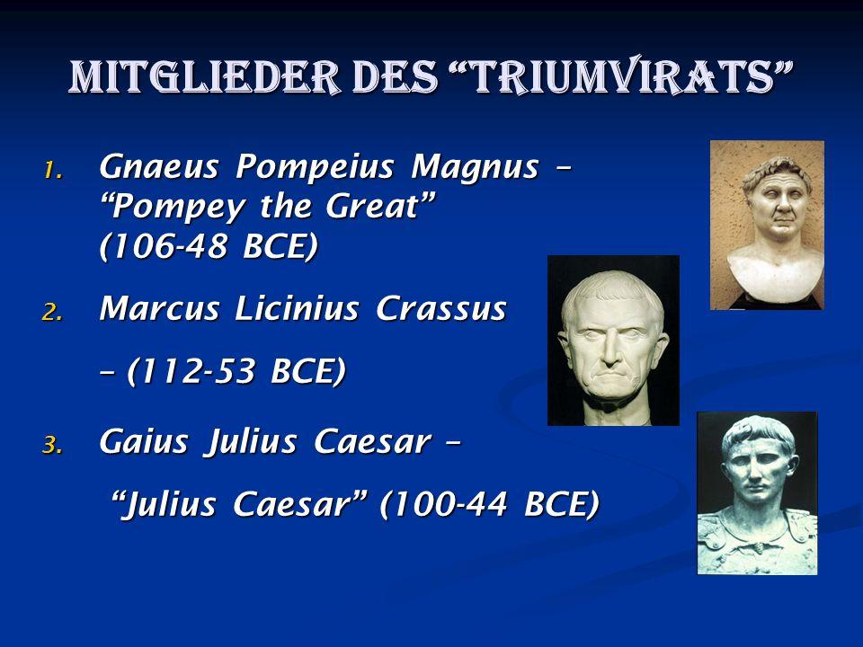 Mitglieder des Triumvirats 1. Gnaeus Pompeius Magnus – Pompey the Great (106-48 BCE) 2. Marcus Licinius Crassus – (112-53 BCE) 3. Gaius Julius Caesar