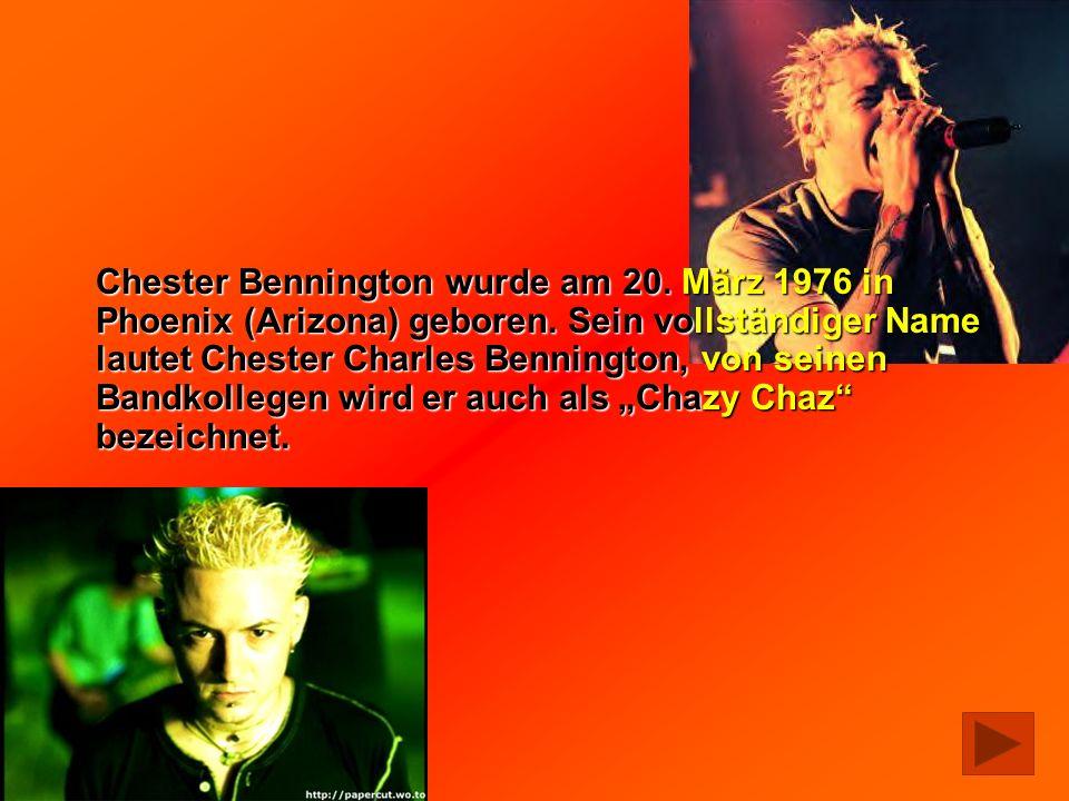 Chester Bennington wurde am 20. März 1976 in Phoenix (Arizona) geboren. Sein vollständiger Name lautet Chester Charles Bennington, von seinen Bandkoll