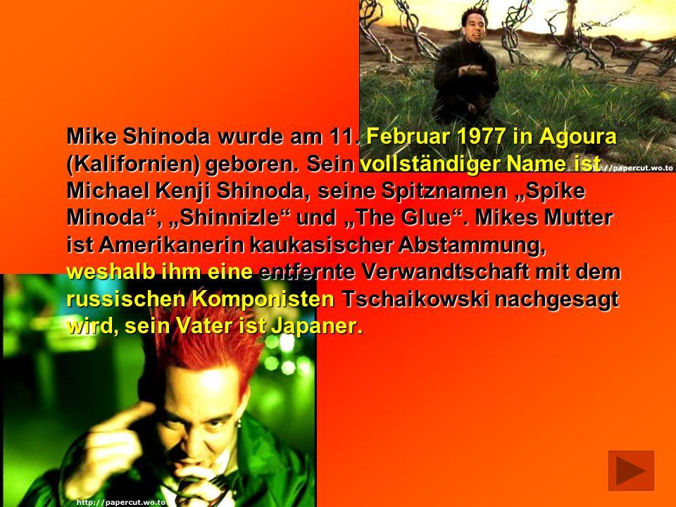 Mike Shinoda wurde am 11. Februar 1977 in Agoura (Kalifornien) geboren. Sein vollständiger Name ist Michael Kenji Shinoda, seine Spitznamen Spike Mino