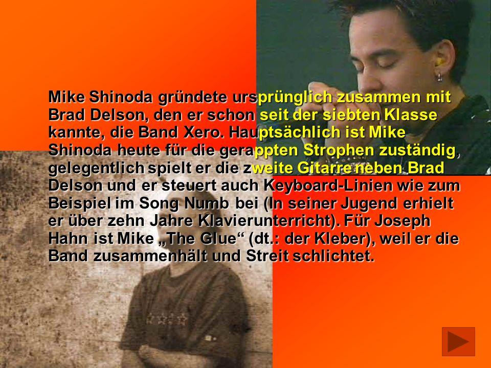 Mike Shinoda gründete ursprünglich zusammen mit Brad Delson, den er schon seit der siebten Klasse kannte, die Band Xero. Hauptsächlich ist Mike Shinod