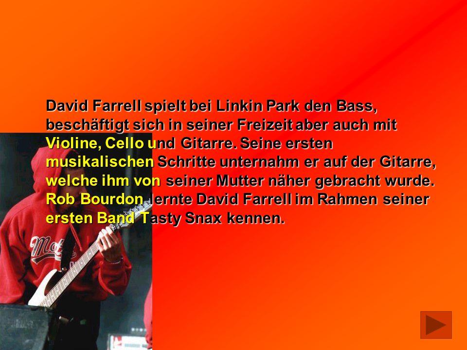 David Farrell spielt bei Linkin Park den Bass, beschäftigt sich in seiner Freizeit aber auch mit Violine, Cello und Gitarre. Seine ersten musikalische