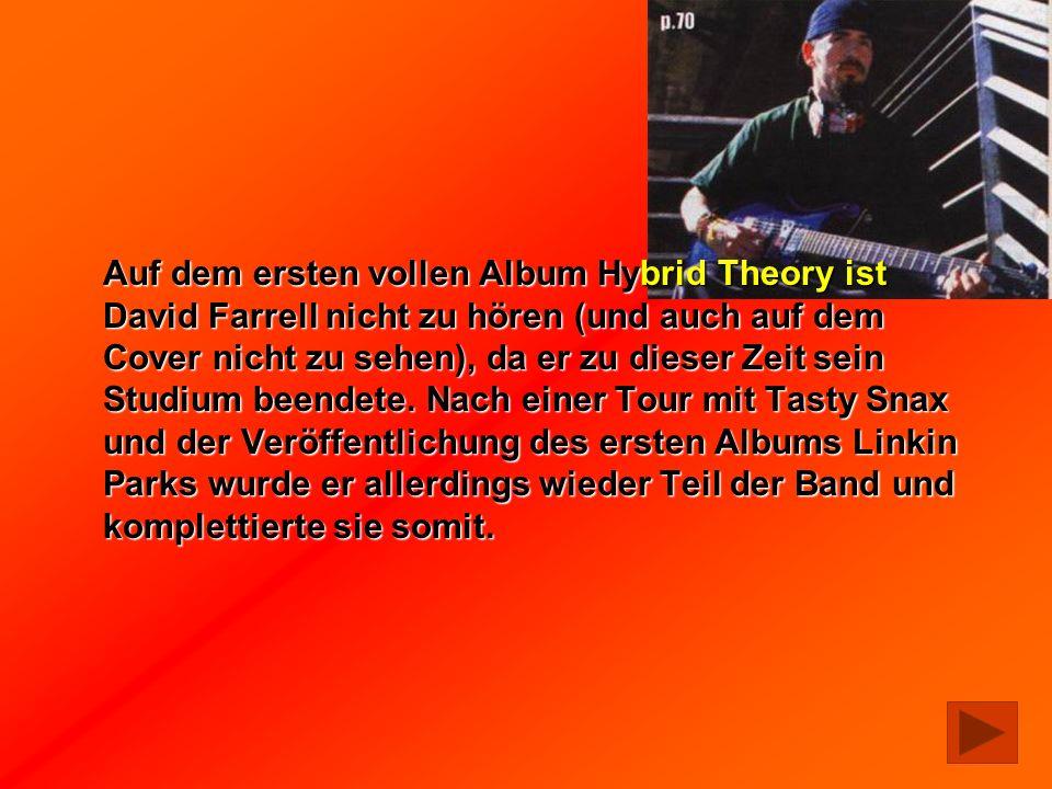 Auf dem ersten vollen Album Hybrid Theory ist David Farrell nicht zu hören (und auch auf dem Cover nicht zu sehen), da er zu dieser Zeit sein Studium