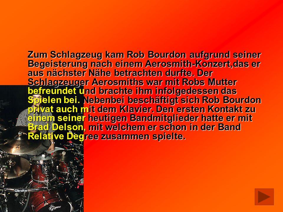 Zum Schlagzeug kam Rob Bourdon aufgrund seiner Begeisterung nach einem Aerosmith-Konzert,das er aus nächster Nähe betrachten durfte. Der Schlagzeuger