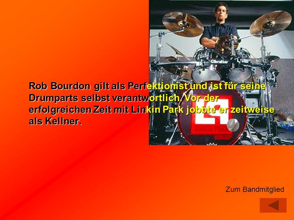 Rob Bourdon gilt als Perfektionist und ist für seine Drumparts selbst verantwortlich. Vor der erfolgreichen Zeit mit Linkin Park jobbte er zeitweise a
