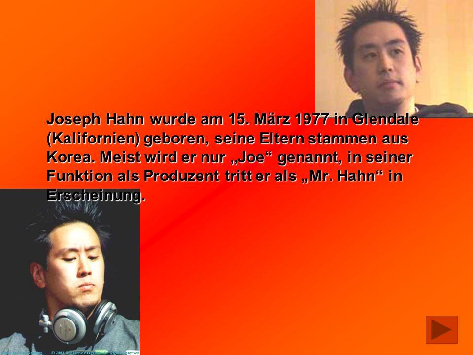 Joseph Hahn wurde am 15. März 1977 in Glendale (Kalifornien) geboren, seine Eltern stammen aus Korea. Meist wird er nur Joe genannt, in seiner Funktio
