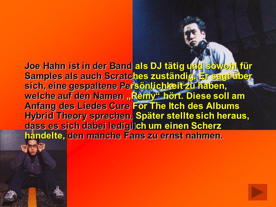 Joe Hahn ist in der Band als DJ tätig und sowohl für Samples als auch Scratches zuständig. Er sagt über sich, eine gespaltene Persönlichkeit zu haben,