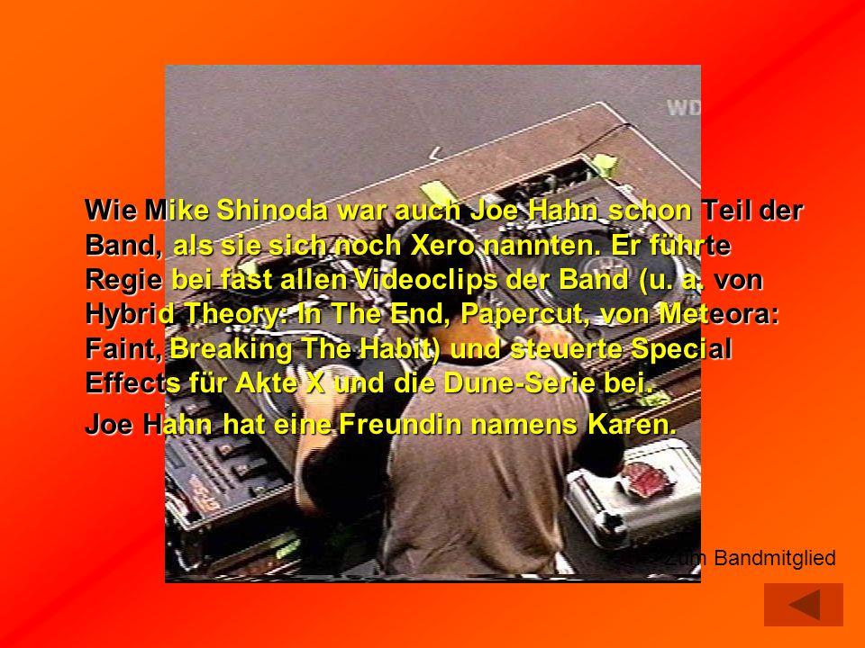 Wie Mike Shinoda war auch Joe Hahn schon Teil der Band, als sie sich noch Xero nannten. Er führte Regie bei fast allen Videoclips der Band (u. a. von