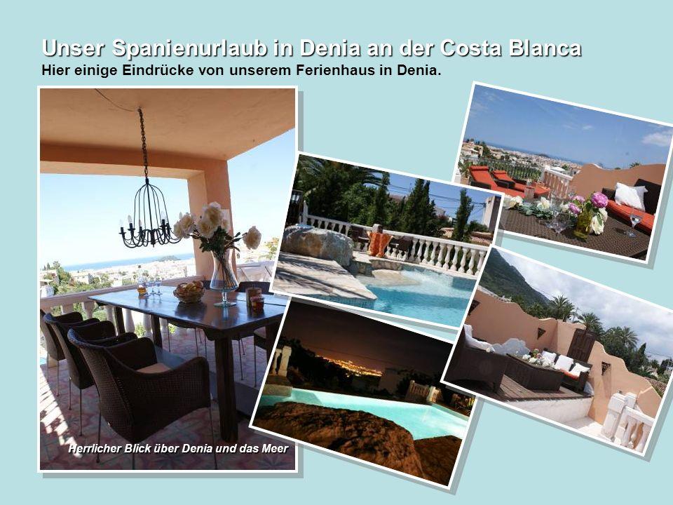 Unser Spanienurlaub in Denia an der Costa Blanca Unser Spanienurlaub in Denia an der Costa Blanca Hier einige Eindrücke von unserem Ferienhaus in Denia.