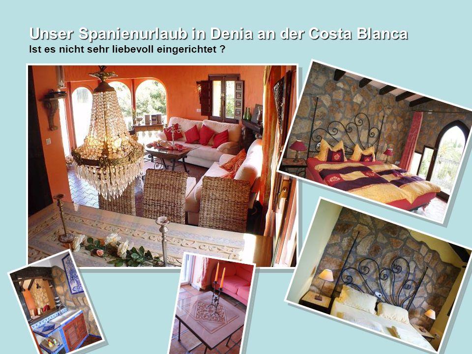 Unser Spanienurlaub in Denia an der Costa Blanca Unser Spanienurlaub in Denia an der Costa Blanca Ist es nicht sehr liebevoll eingerichtet
