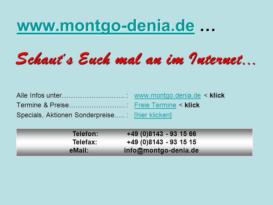 www.montgo-denia.dewww.montgo-denia.de … www.montgo-denia.de Schaut ´ s Euch mal an im Internet … Alle Infos unter……………………….:www.montgo.denia.de < klickwww.montgo.denia.de Termine & Preise…………………….:Freie Termine < klickFreie Termine Specials, Aktionen Sonderpreise…..:[hier klicken][hier klicken] Telefon:+49 (0)8143 - 93 15 66 Telefax:+49 (0)8143 - 93 15 15 eMail: info@montgo-denia.de