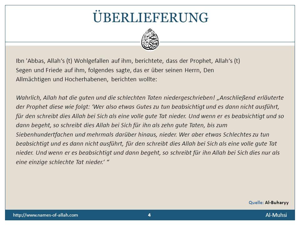 4 http://www.names-of-allah.com ÜBERLIEFERUNG Ibn Abbas, Allahs (t) Wohlgefallen auf ihm, berichtete, dass der Prophet, Allahs (t) Segen und Friede auf ihm, folgendes sagte, das er über seinen Herrn, Den Allmächtigen und Hocherhabenen, berichten wollte: Wahrlich, Allah hat die guten und die schlechten Taten niedergeschrieben.