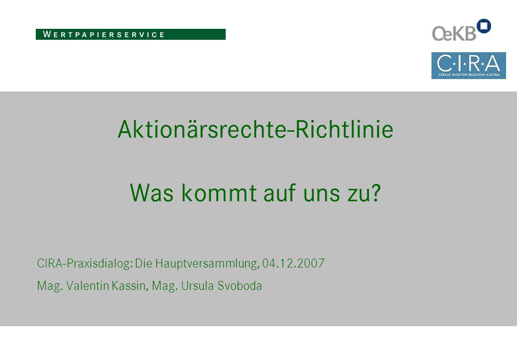 Aktionärsrechte-Richtlinie Was kommt auf uns zu? CIRA-Praxisdialog: Die Hauptversammlung, 04.12.2007 Mag. Valentin Kassin, Mag. Ursula Svoboda