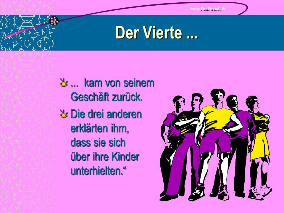 FunFriends www.FunFriends.de Der Vierte...... kam von seinem Geschäft zurück.