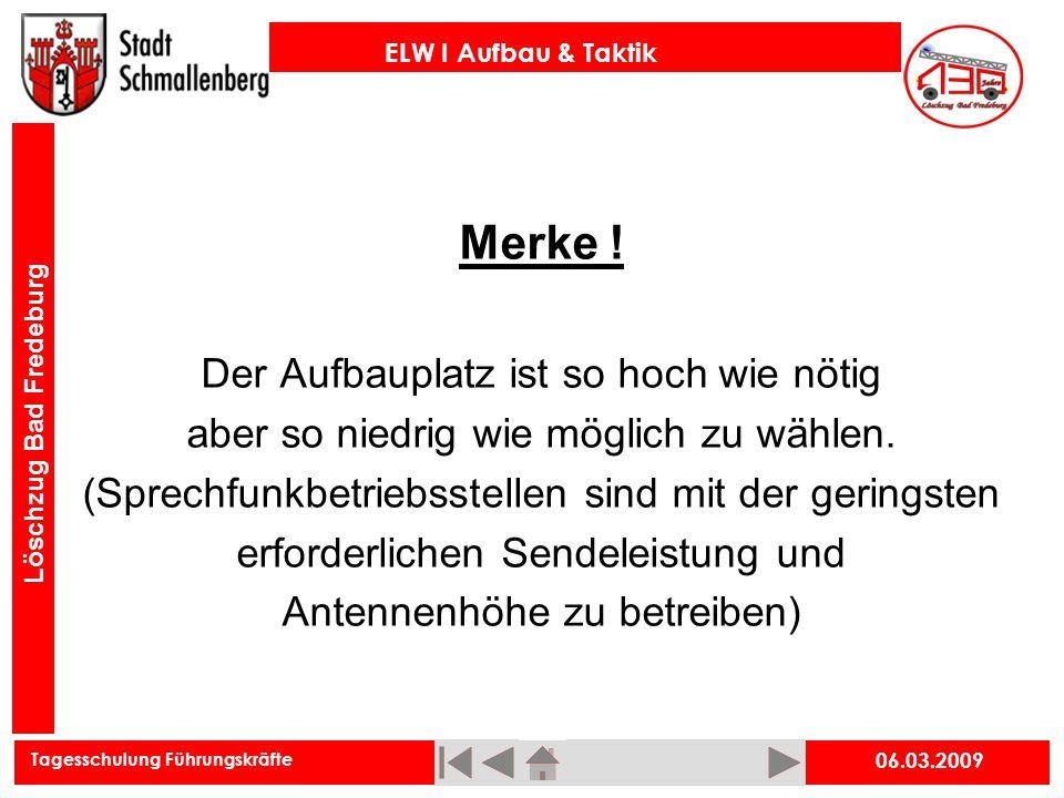 Tagesschulung Führungskräfte ELW I Aufbau & Taktik Löschzug Bad Fredeburg 06.03.2009 Merke ! Der Aufbauplatz ist so hoch wie nötig aber so niedrig wie