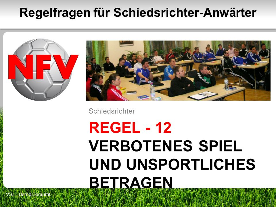 REGEL - 12 VERBOTENES SPIEL UND UNSPORTLICHES BETRAGEN Schiedsrichter 1 Regelfragen für Schiedsrichter-Anwärter VSL - Bernd Domurat