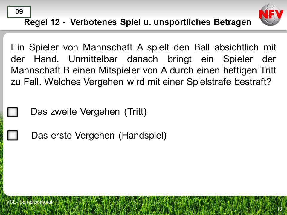 10 Regel 12 - Verbotenes Spiel u. unsportliches Betragen Ein Spieler von Mannschaft A spielt den Ball absichtlich mit der Hand. Unmittelbar danach bri