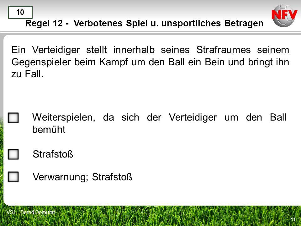 11 Regel 12 - Verbotenes Spiel u. unsportliches Betragen Ein Verteidiger stellt innerhalb seines Strafraumes seinem Gegenspieler beim Kampf um den Bal