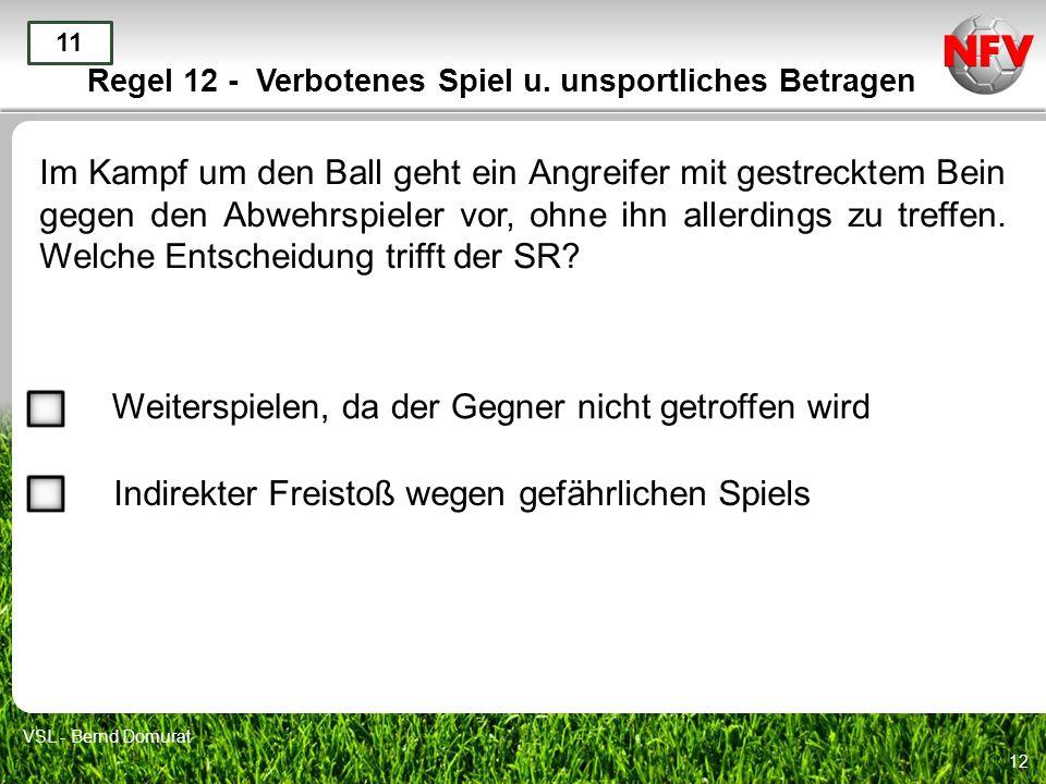 12 Regel 12 - Verbotenes Spiel u. unsportliches Betragen Im Kampf um den Ball geht ein Angreifer mit gestrecktem Bein gegen den Abwehrspieler vor, ohn