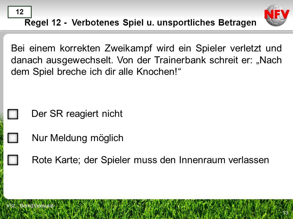 13 Regel 12 - Verbotenes Spiel u. unsportliches Betragen Bei einem korrekten Zweikampf wird ein Spieler verletzt und danach ausgewechselt. Von der Tra