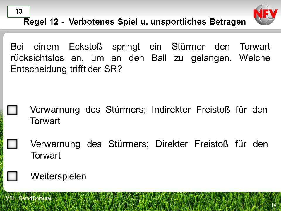 14 Regel 12 - Verbotenes Spiel u. unsportliches Betragen Bei einem Eckstoß springt ein Stürmer den Torwart rücksichtslos an, um an den Ball zu gelange