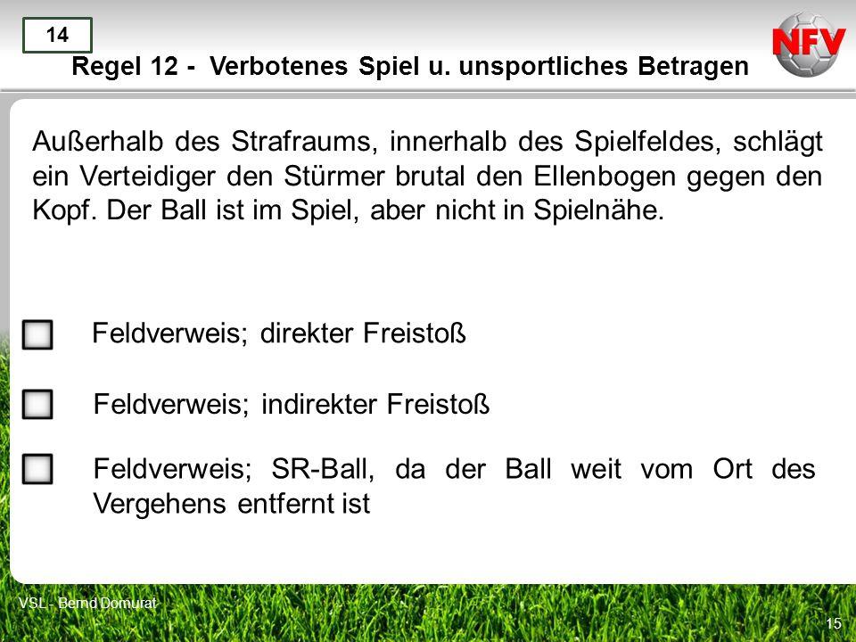 15 Regel 12 - Verbotenes Spiel u. unsportliches Betragen Außerhalb des Strafraums, innerhalb des Spielfeldes, schlägt ein Verteidiger den Stürmer brut