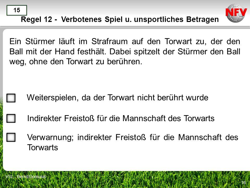 16 Regel 12 - Verbotenes Spiel u. unsportliches Betragen Ein Stürmer läuft im Strafraum auf den Torwart zu, der den Ball mit der Hand festhält. Dabei