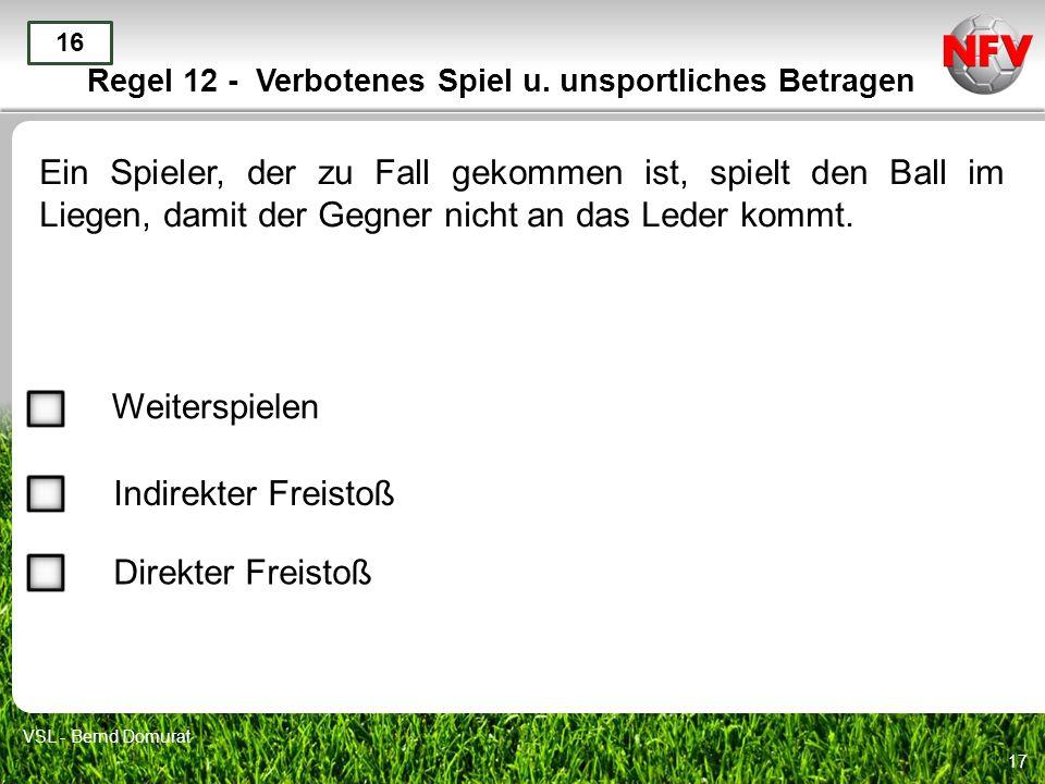 17 Regel 12 - Verbotenes Spiel u. unsportliches Betragen Ein Spieler, der zu Fall gekommen ist, spielt den Ball im Liegen, damit der Gegner nicht an d