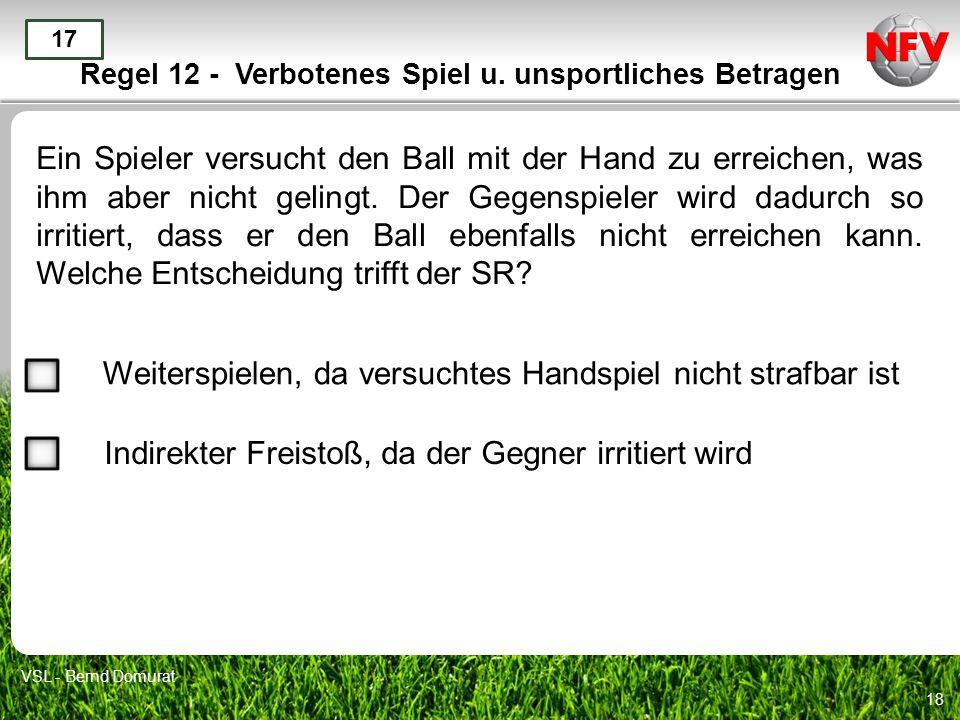 18 Regel 12 - Verbotenes Spiel u. unsportliches Betragen Ein Spieler versucht den Ball mit der Hand zu erreichen, was ihm aber nicht gelingt. Der Gege
