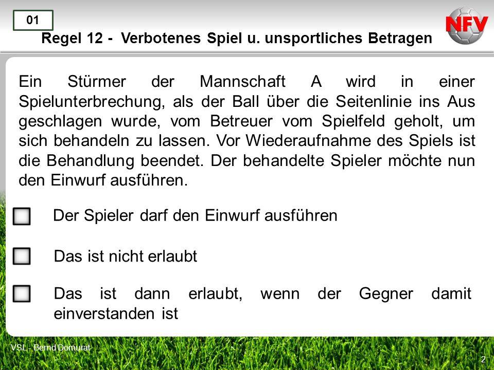2 Regel 12 - Verbotenes Spiel u. unsportliches Betragen Ein Stürmer der Mannschaft A wird in einer Spielunterbrechung, als der Ball über die Seitenlin