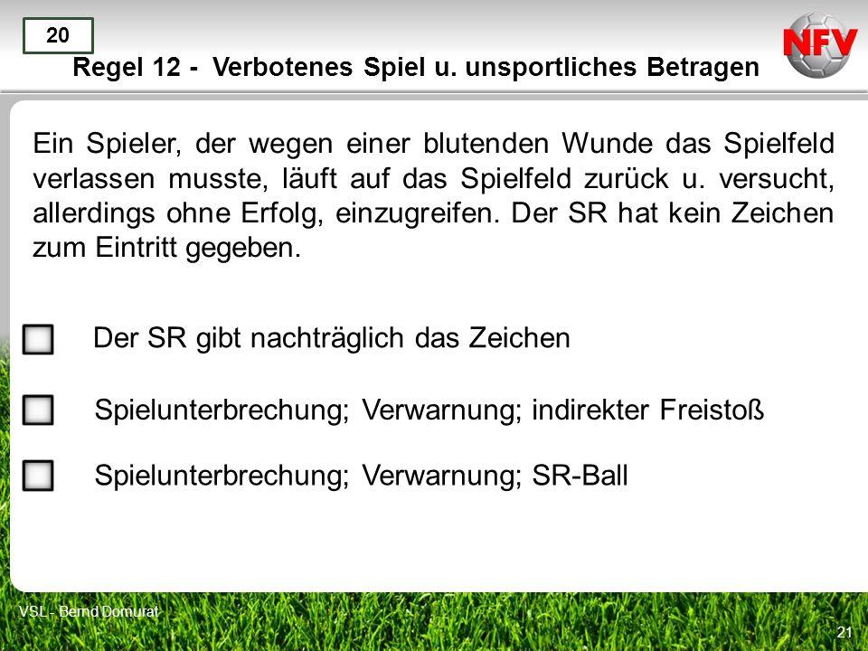 21 Regel 12 - Verbotenes Spiel u. unsportliches Betragen Ein Spieler, der wegen einer blutenden Wunde das Spielfeld verlassen musste, läuft auf das Sp