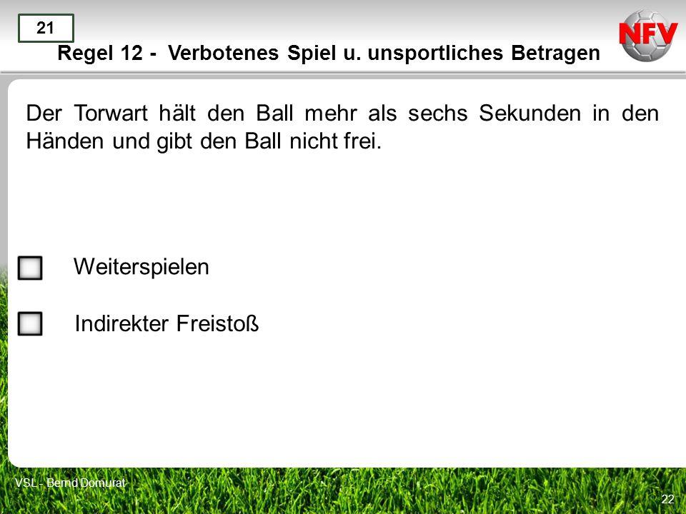22 Regel 12 - Verbotenes Spiel u. unsportliches Betragen Der Torwart hält den Ball mehr als sechs Sekunden in den Händen und gibt den Ball nicht frei.