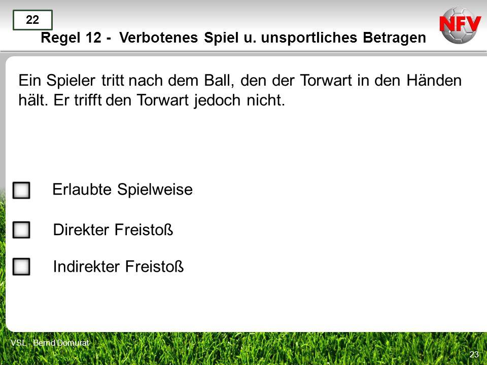 23 Regel 12 - Verbotenes Spiel u. unsportliches Betragen Ein Spieler tritt nach dem Ball, den der Torwart in den Händen hält. Er trifft den Torwart je