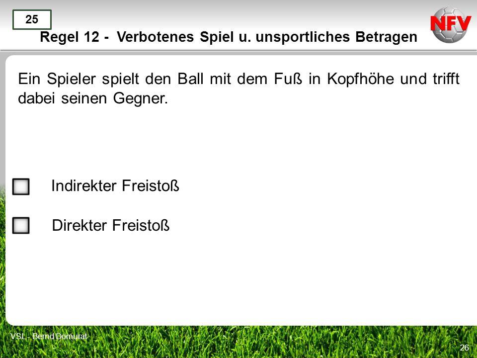 26 Regel 12 - Verbotenes Spiel u. unsportliches Betragen Ein Spieler spielt den Ball mit dem Fuß in Kopfhöhe und trifft dabei seinen Gegner. 25 Indire