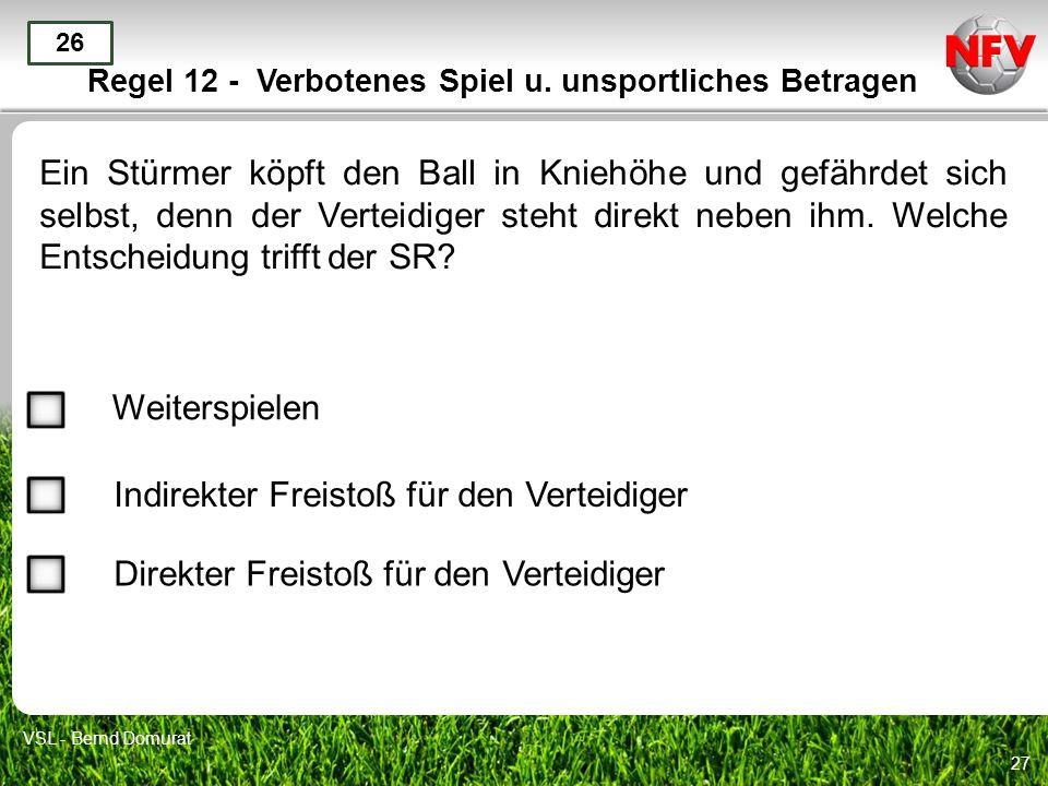 27 Regel 12 - Verbotenes Spiel u. unsportliches Betragen Ein Stürmer köpft den Ball in Kniehöhe und gefährdet sich selbst, denn der Verteidiger steht