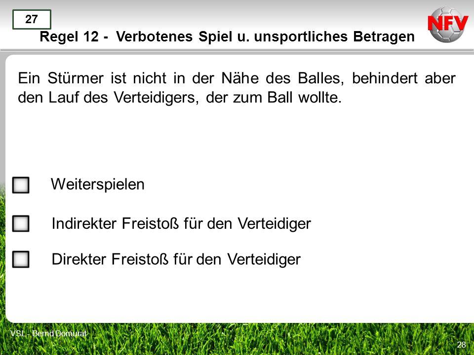 28 Regel 12 - Verbotenes Spiel u. unsportliches Betragen Ein Stürmer ist nicht in der Nähe des Balles, behindert aber den Lauf des Verteidigers, der z