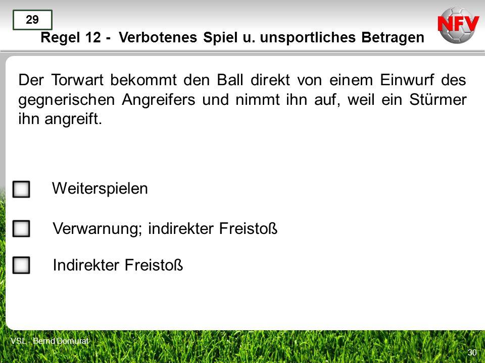 30 Regel 12 - Verbotenes Spiel u. unsportliches Betragen Der Torwart bekommt den Ball direkt von einem Einwurf des gegnerischen Angreifers und nimmt i