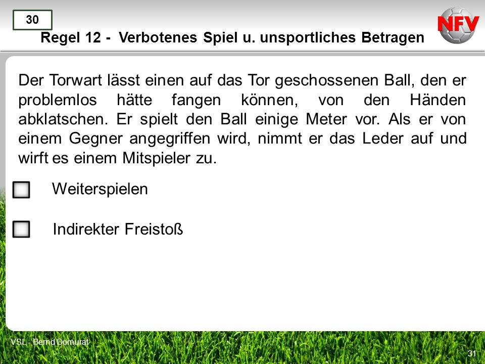 31 Regel 12 - Verbotenes Spiel u. unsportliches Betragen Der Torwart lässt einen auf das Tor geschossenen Ball, den er problemlos hätte fangen können,