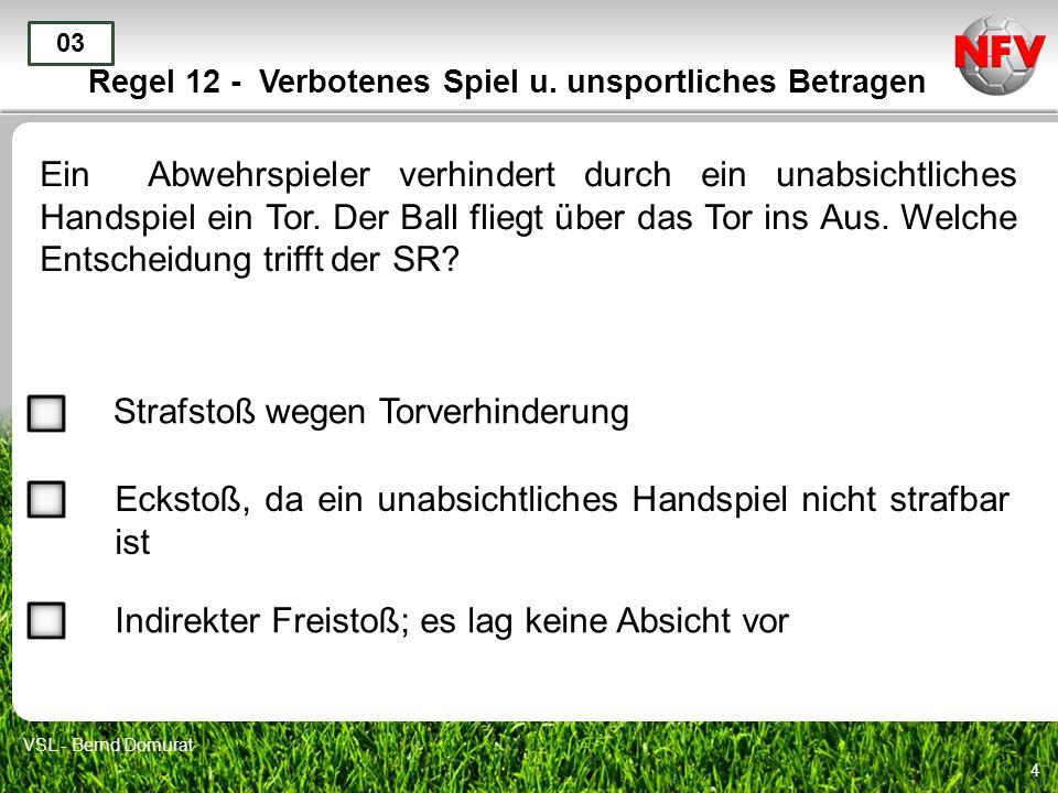 4 Regel 12 - Verbotenes Spiel u. unsportliches Betragen Ein Abwehrspieler verhindert durch ein unabsichtliches Handspiel ein Tor. Der Ball fliegt über