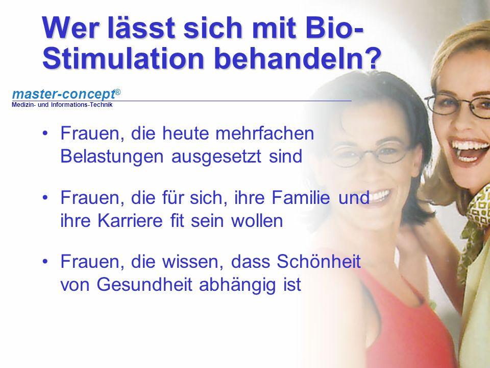 master-concept ® Medizin- und Informations-Technik Wer lässt sich mit Bio- Stimulation behandeln? Frauen, die heute mehrfachen Belastungen ausgesetzt