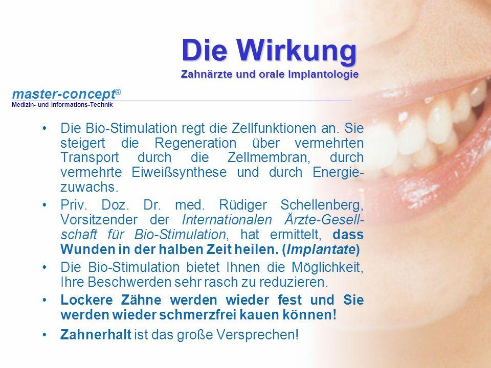 master-concept ® Medizin- und Informations-Technik Die Wirkung Zahnärzte und orale Implantologie Die Bio-Stimulation regt die Zellfunktionen an. Sie s