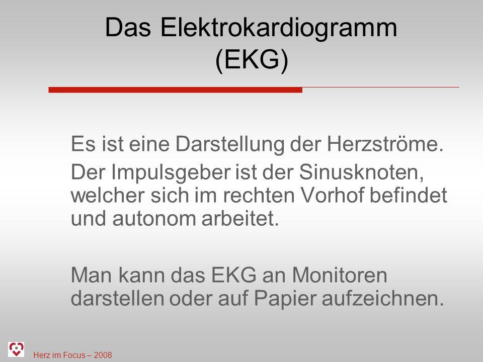 Herz im Focus – 2008 Das Elektrokardiogramm (EKG) Es ist eine Darstellung der Herzströme. Der Impulsgeber ist der Sinusknoten, welcher sich im rechten