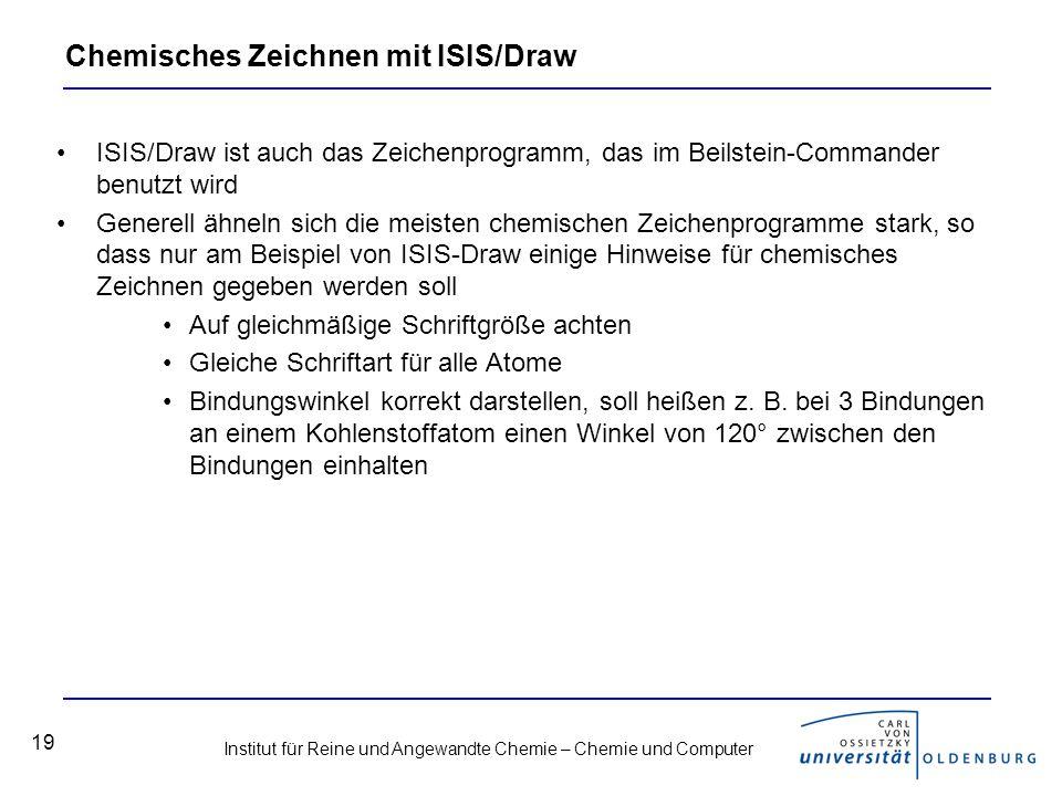 Institut für Reine und Angewandte Chemie – Chemie und Computer 19 Chemisches Zeichnen mit ISIS/Draw ISIS/Draw ist auch das Zeichenprogramm, das im Bei