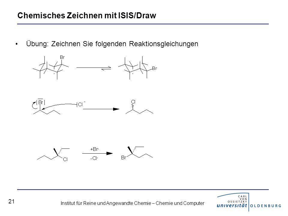 Institut für Reine und Angewandte Chemie – Chemie und Computer 21 Chemisches Zeichnen mit ISIS/Draw Übung: Zeichnen Sie folgenden Reaktionsgleichungen