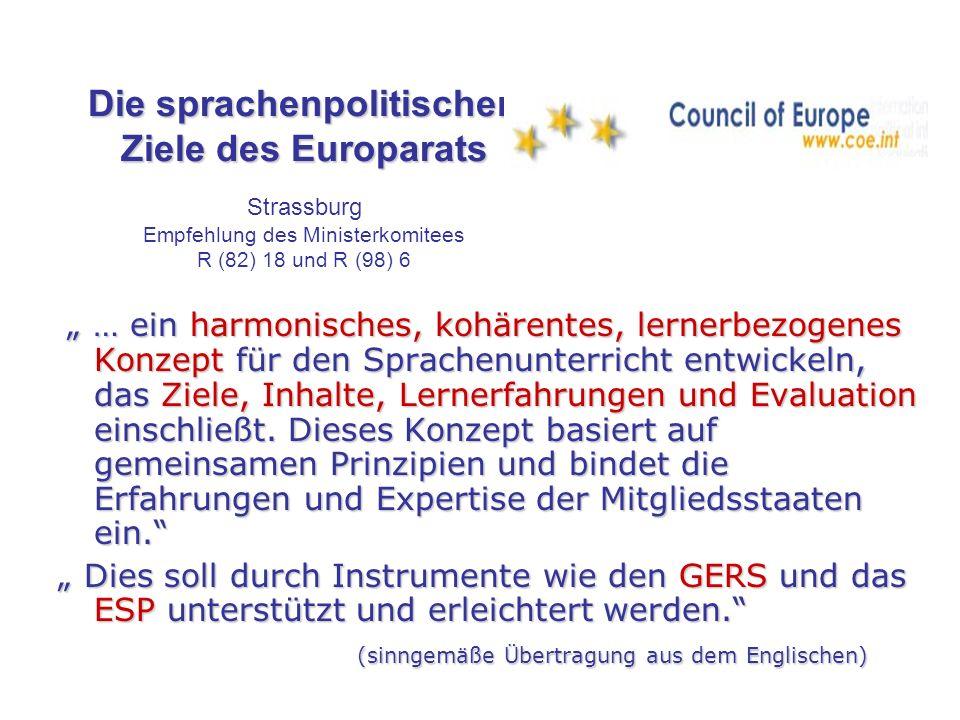 Die sprachenpolitischen Ziele des Europarats Die sprachenpolitischen Ziele des Europarats Strassburg Empfehlung des Ministerkomitees R (82) 18 und R (98) 6 … ein harmonisches, kohärentes, lernerbezogenes Konzept für den Sprachenunterricht entwickeln, das Ziele, Inhalte, Lernerfahrungen und Evaluation einschließt.