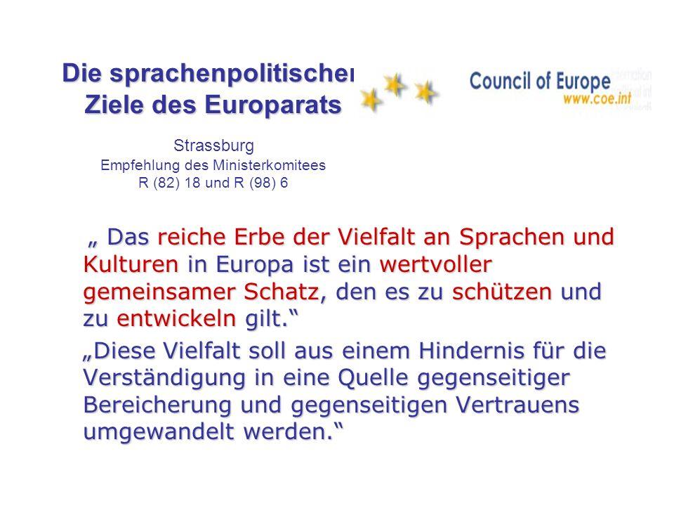 Die sprachenpolitischen Ziele des Europarats Die sprachenpolitischen Ziele des Europarats Strassburg Empfehlung des Ministerkomitees R (82) 18 und R (98) 6 Durch die bessere Kenntnis moderner europäischer Sprachen … soll die Kommunikation und Interaktion zwischen Europäern … erleichtert werden und … dadurch die Mobilität in Europa sowie gegenseitiges Verstehen und die Zusammenarbeit gefördert und Vorurteile und Diskriminierung überwunden werden ….